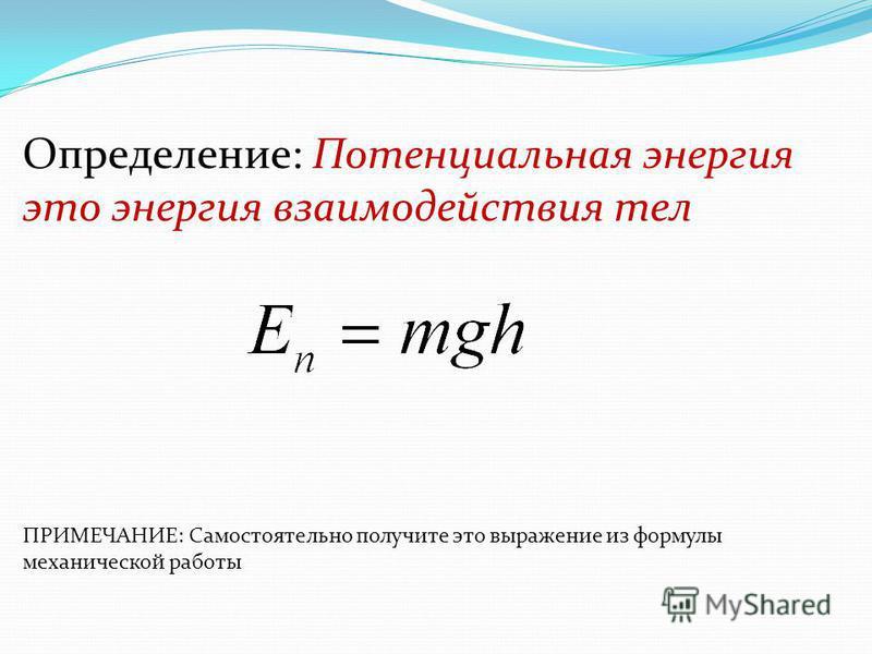 Определение: Потенциальная энергия это энергия взаимодействия тел ПРИМЕЧАНИЕ: Самостоятельно получите это выражение из формулы механической работы