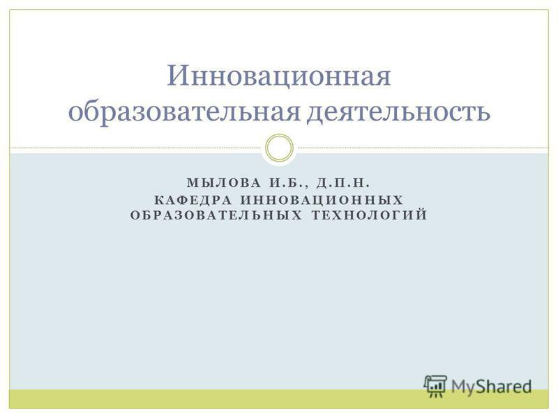 МЫЛОВА И.Б., Д.П.Н. КАФЕДРА ИННОВАЦИОННЫХ ОБРАЗОВАТЕЛЬНЫХ ТЕХНОЛОГИЙ Инновационная образовательная деятельность