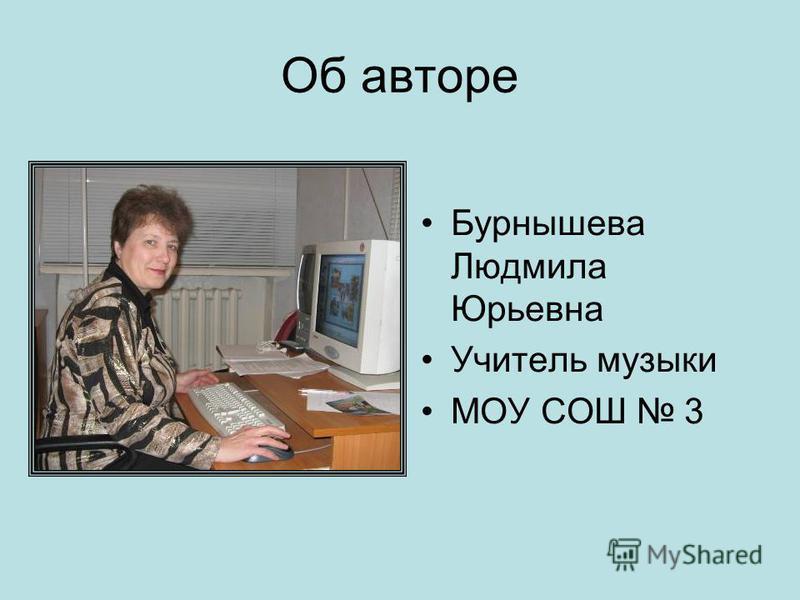 Об авторе Бурнышева Людмила Юрьевна Учитель музыки МОУ СОШ 3