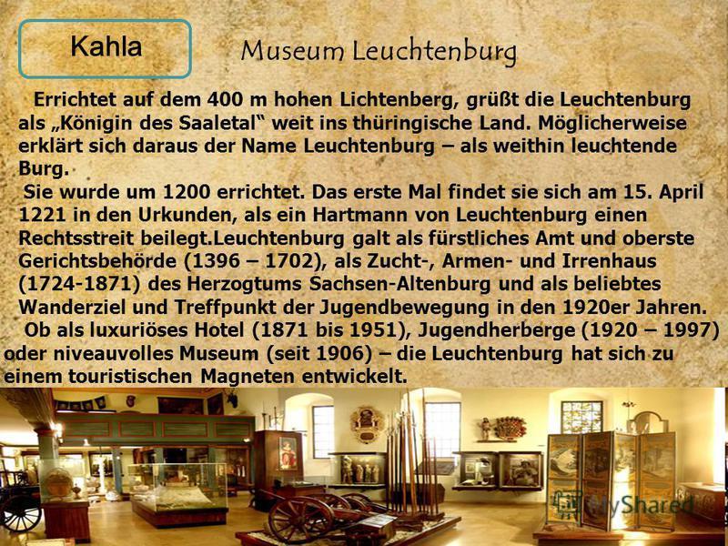 Kahla Errichtet auf dem 400 m hohen Lichtenberg, grüßt die Leuchtenburg als Königin des Saaletal weit ins thüringische Land. Möglicherweise erklärt sich daraus der Name Leuchtenburg – als weithin leuchtende Burg. Sie wurde um 1200 errichtet. Das erst
