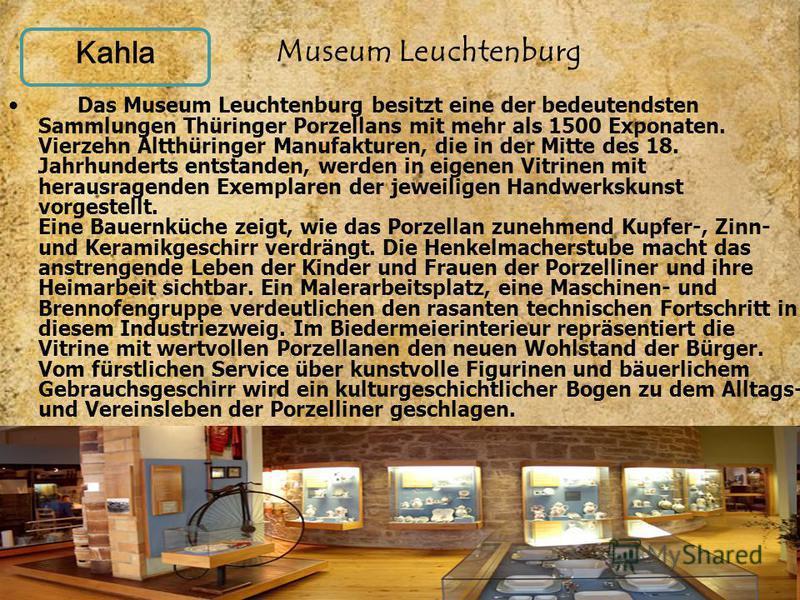Kahla Das Museum Leuchtenburg besitzt eine der bedeutendsten Sammlungen Thüringer Porzellans mit mehr als 1500 Exponaten. Vierzehn Altthüringer Manufakturen, die in der Mitte des 18. Jahrhunderts entstanden, werden in eigenen Vitrinen mit herausragen