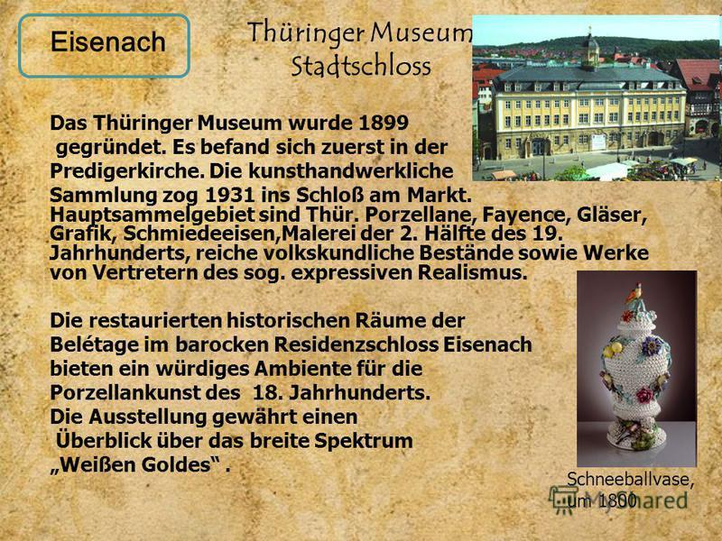 Thüringer Museum Stadtschloss Das Thüringer Museum wurde 1899 gegründet. Es befand sich zuerst in der Predigerkirche. Die kunsthandwerkliche Sammlung zog 1931 ins Schloß am Markt. Hauptsammelgebiet sind Thür. Porzellane, Fayence, Gläser, Grafik, Schm