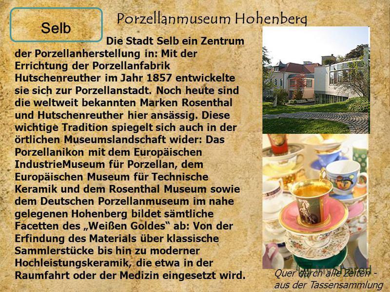 Selb Porzellanmuseum Hohenberg Die Stadt Selb ein Zentrum der Porzellanherstellung in: Mit der Errichtung der Porzellanfabrik Hutschenreuther im Jahr 1857 entwickelte sie sich zur Porzellanstadt. Noch heute sind die weltweit bekannten Marken Rosentha