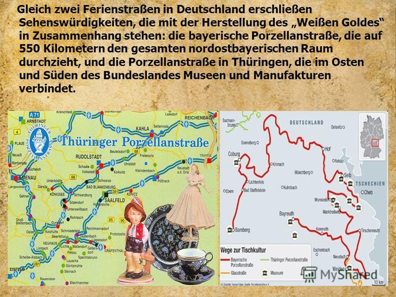 Gleich zwei Ferienstraßen in Deutschland erschließen Sehenswürdigkeiten, die mit der Herstellung des Weißen Goldes in Zusammenhang stehen: die bayerische Porzellanstraße, die auf 550 Kilometern den gesamten nordostbayerischen Raum durchzieht, und die