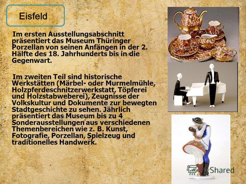 Im ersten Ausstellungsabschnitt präsentiert das Museum Thüringer Porzellan von seinen Anfängen in der 2. Hälfte des 18. Jahrhunderts bis in die Gegenwart. Im zweiten Teil sind historische Werkstätten (Märbel- oder Murmelmühle, Holzpferdeschnitzerwerk