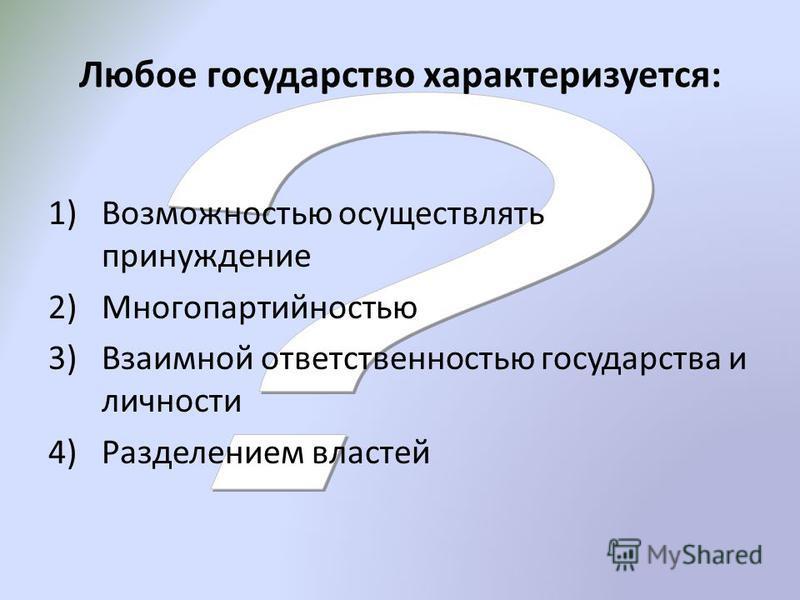 Любое государство характеризуется: 1)Возможностью осуществлять принуждение 2)Многопартийностью 3)Взаимной ответственностью государства и личности 4)Разделением властей