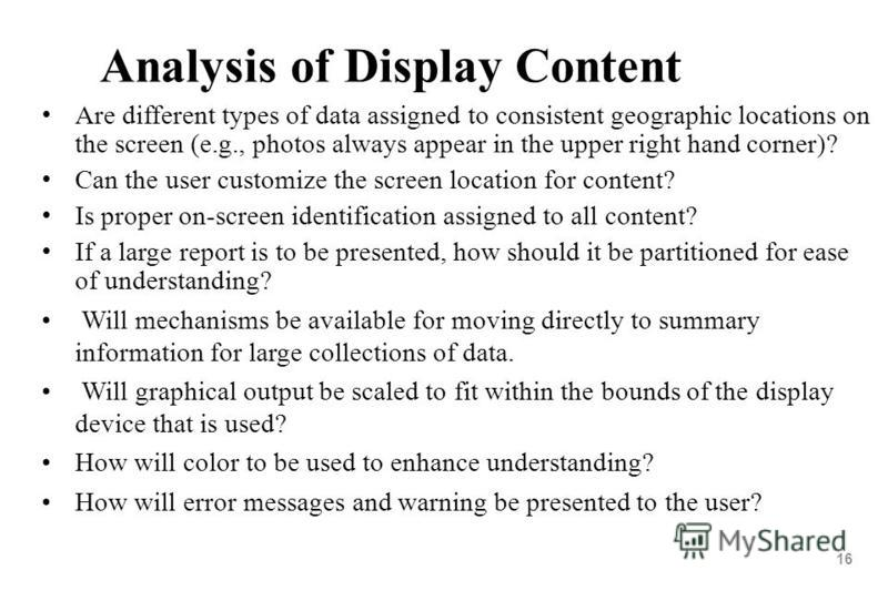 16 Analysis of Display Content Are different types of data assigned to consistent geographic locations on the screen (e.g., photos always appear in the upper right hand corner)? Can the user customize the screen location for content? Is proper on-scr