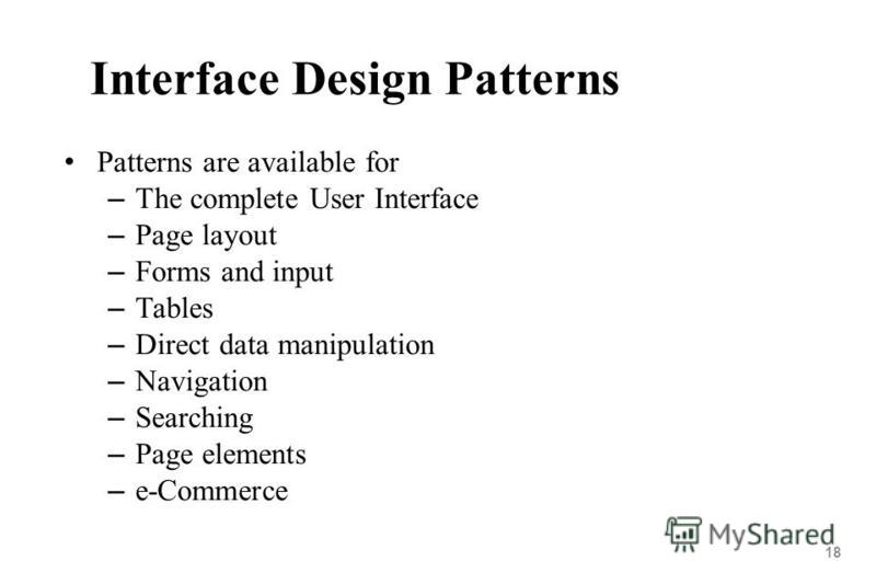 18 Interface Design Patterns Patterns are available for – The complete User Interface – Page layout – Forms and input – Tables – Direct data manipulation – Navigation – Searching – Page elements – e-Commerce