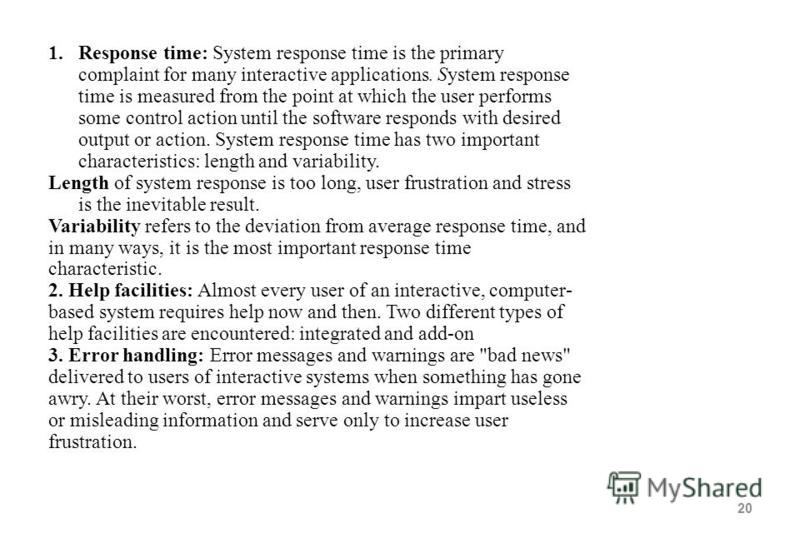 20 1.Response time: System response time is the primary complaint for many interactive applications. System response time is measured from the point at which the user performs some control action until the software responds with desired output or act