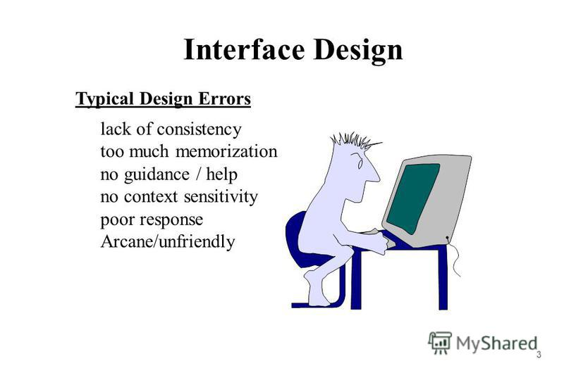 3 Interface Design lack of consistency too much memorization no guidance / help no context sensitivity poor response Arcane/unfriendly Typical Design Errors