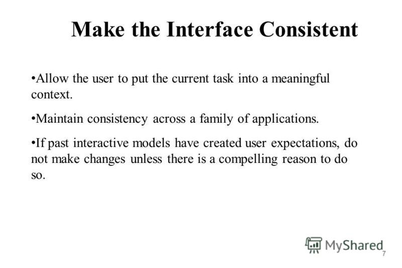 7 Make the Interface Consistent Allow the user to put the current task into a meaningful context. Maintain consistency across a family of applications. If past interactive models have created user expectations, do not make changes unless there is a c