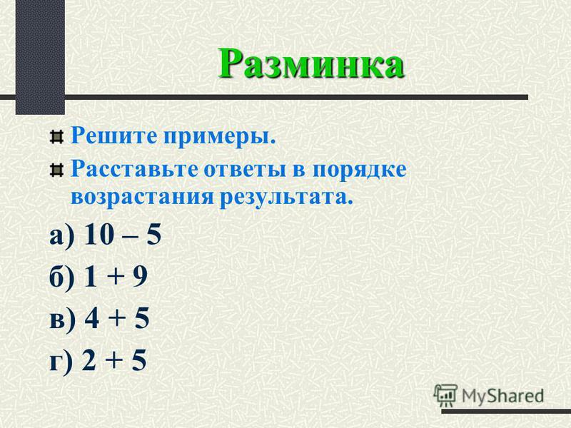Разминка Решите примеры. Расставьте ответы в порядке возрастания результата. а) 10 – 5 б) 1 + 9 в) 4 + 5 г) 2 + 5
