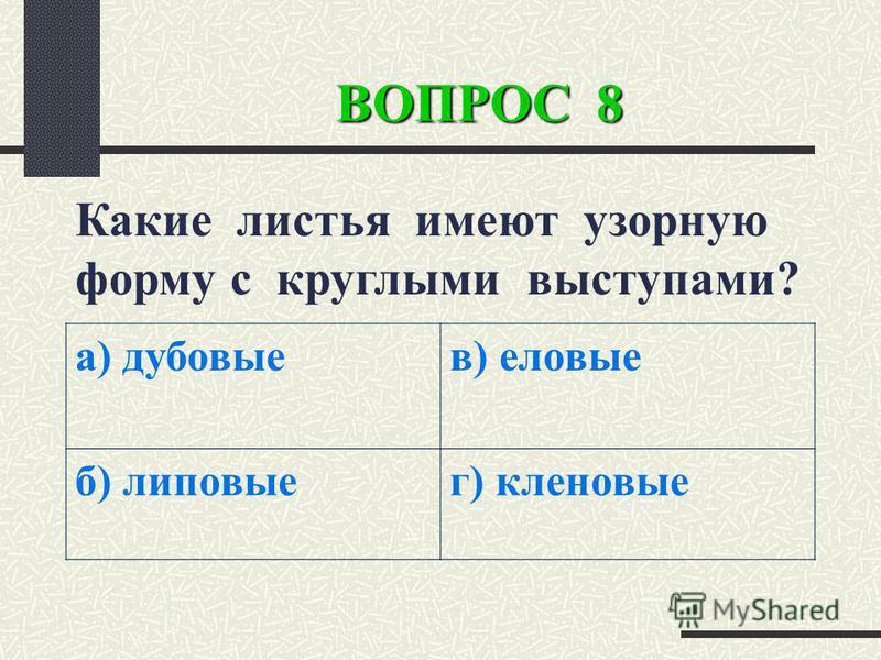 ВОПРОС 8 Какие листья имеют узорную форму с круглыми выступами? а) дубовые) еловые б) липовыег) кленовые