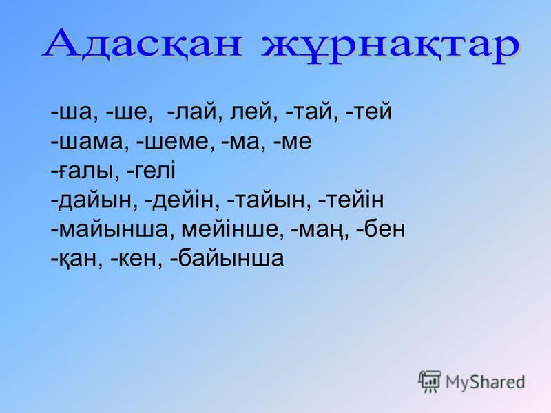 -ша, -ше, -лай, лей, -тай, -тей -шама, -шеме, -ма, -ме -ғалы, -гелі -дайын, -дейін, -тайын, -тейін -майынша, мейінше, -маң, -бен -қан, -кен, -байынша