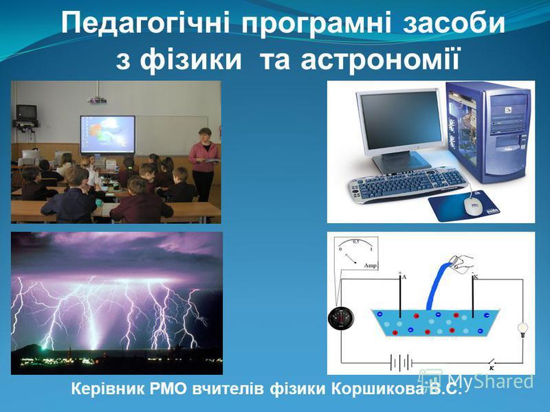 Керівник РМО вчителів фізики Коршикова В.С. Педагогічні програмні засоби з фізики та астрономії