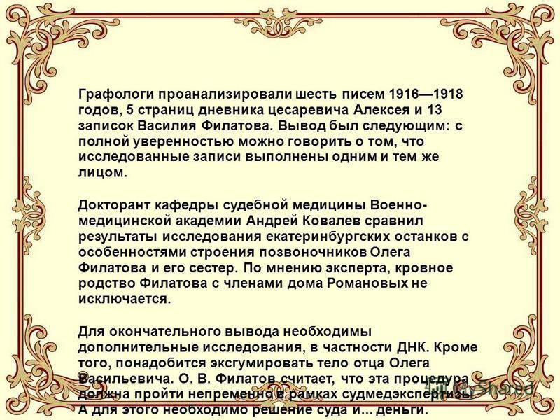 Графологи проанализировали шесть писем 19161918 годов, 5 страниц дневника цесаревича Алексея и 13 записок Василия Филатова. Вывод был следующим: с полной уверенностью можно говорить о том, что исследованные записи выполнены одним и тем же лицом. Докт