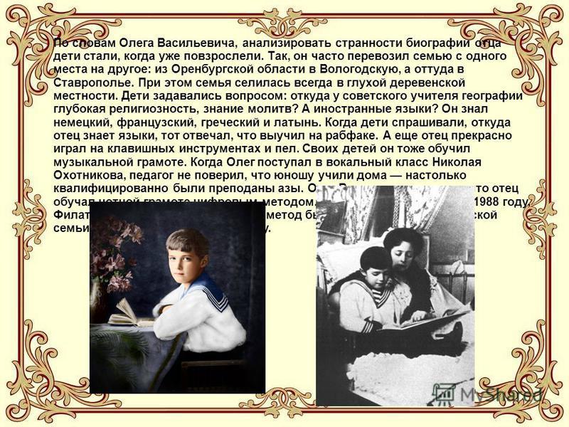 По словам Олега Васильевича, анализировать странности биографии отца дети стали, когда уже повзрослели. Так, он часто перевозил семью с одного места на другое: из Оренбургской области в Вологодскую, а оттуда в Ставрополье. При этом семья селилась все