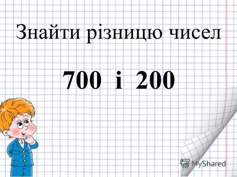 Знайти різницю чисел 700 і 200