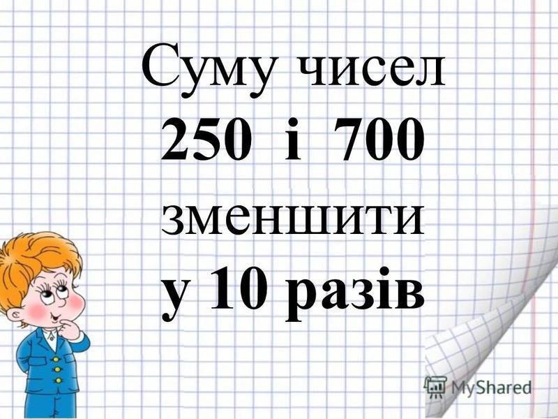 Суму чисел 250 і 700 зменшити у 10 разів