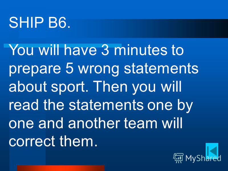 SHIP B6. You will have 3 minutes to prepare 5 wrong statements about sport. Then you will read the statements one by one and another team will correct them.