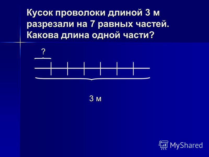 Кусок проволоки длиной 3 м разрезали на 7 равных частей. Какова длина одной части? ? ? 3 м