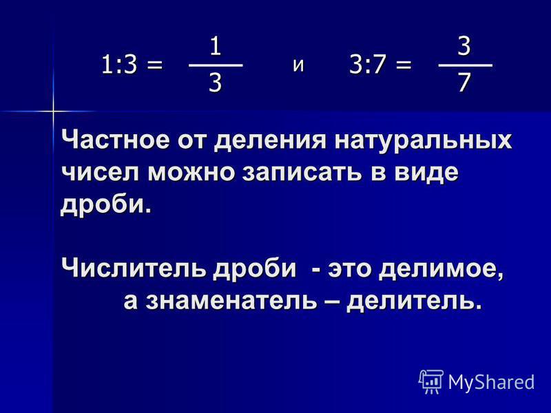 Частное от деления натуральных чисел можно записать в виде дроби. Числитель дроби - это делимое, а знаменатель – делитель. 1:3 = 1 и 3:7 = 3 37