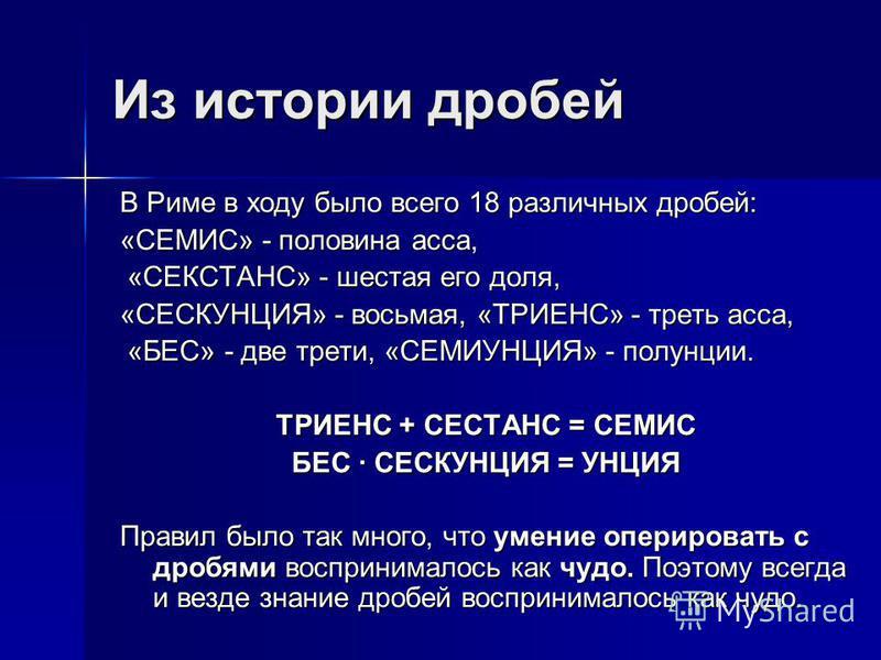 Из истории дробей В Риме в ходу было всего 18 различных дробей: «СЕМИС» - половина асса, «СЕКСТАНС» - шестая его доля, «СЕКСТАНС» - шестая его доля, «СЕСКУНЦИЯ» - восьмая, «ТРИЕНС» - треть асса, «БЕС» - две трети, «СЕМИУНЦИЯ» - пол-унции. «БЕС» - две