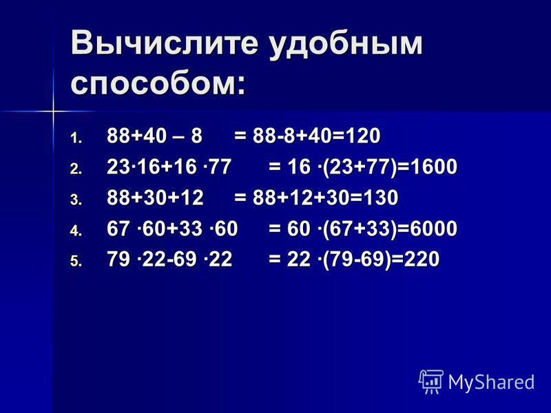 Вычислите удобным способом: 1. 88+40 – 8 2. 23·16+16 ·77 3. 88+30+12 4. 67 ·60+33 ·60 5. 79 ·22-69 ·22 = 88-8+40=120 = 16 ·(23+77)=1600 = 88+12+30=130 = 60 ·(67+33)=6000 = 22 ·(79-69)=220