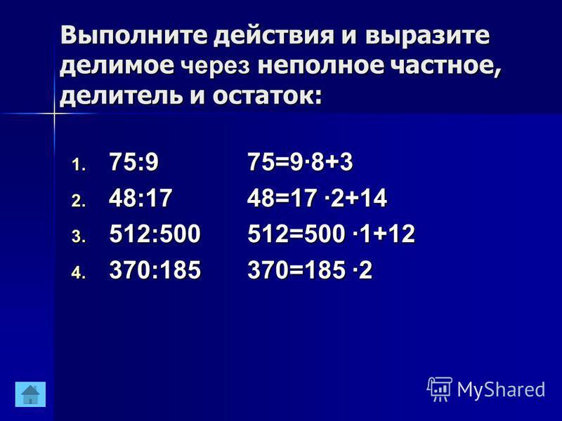 Выполните действия и выразите делимое через неполное частное, делитель и остаток: 1. 75:9 2. 48:17 3. 512:500 4. 370:185 75=9·8+3 48=17 ·2+14 512=500 ·1+12 370=185 ·2