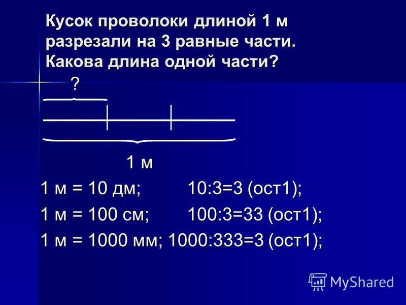 Кусок проволоки длиной 1 м разрезали на 3 равные части. Какова длина одной части? ? ? ? ? 1 м 1 м 1 м = 10 дм; 10:3=3 (ост 1); 1 м = 100 см;100:3=33 (ост 1); 1 м = 1000 мм; 1000:333=3 (ост 1);