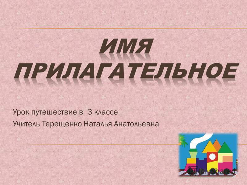 Урок путешествие в 3 классе Учитель Терещенко Наталья Анатольевна