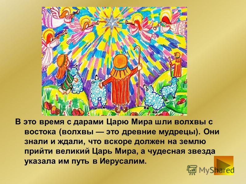 В это время с дарами Царю Мира шли волхвы с востока (волхвы это древние мудрецы). Они знали и ждали, что вскоре должен на землю прийти великий Царь Мира, а чудесная звезда указала им путь в Иерусалим.