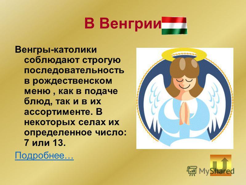 В Венгрии Венгры-католики соблюдают строгую последовательность в рождественском меню, как в подаче блюд, так и в их ассортименте. В некоторых селах их определенное число: 7 или 13. Подробнее…