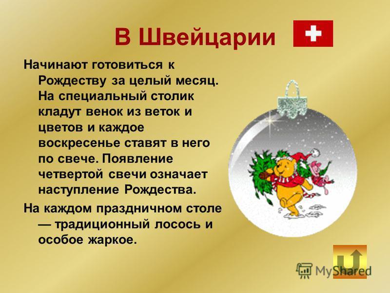 В Швейцарии Начинают готовиться к Рождеству за целый месяц. На специальный столик кладут венок из веток и цветов и каждое воскресенье ставят в него по свече. Появление четвертой свечи означает наступление Рождества. На каждом праздничном столе традиц