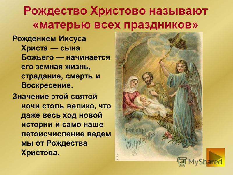 Рождество Христово называют «матерью всех праздников» Рождением Иисуса Христа сына Божьего начинается его земная жизнь, страдание, смерть и Воскресение. Значение этой святой ночи столь велико, что даже весь ход новой истории и само наше летоисчислени