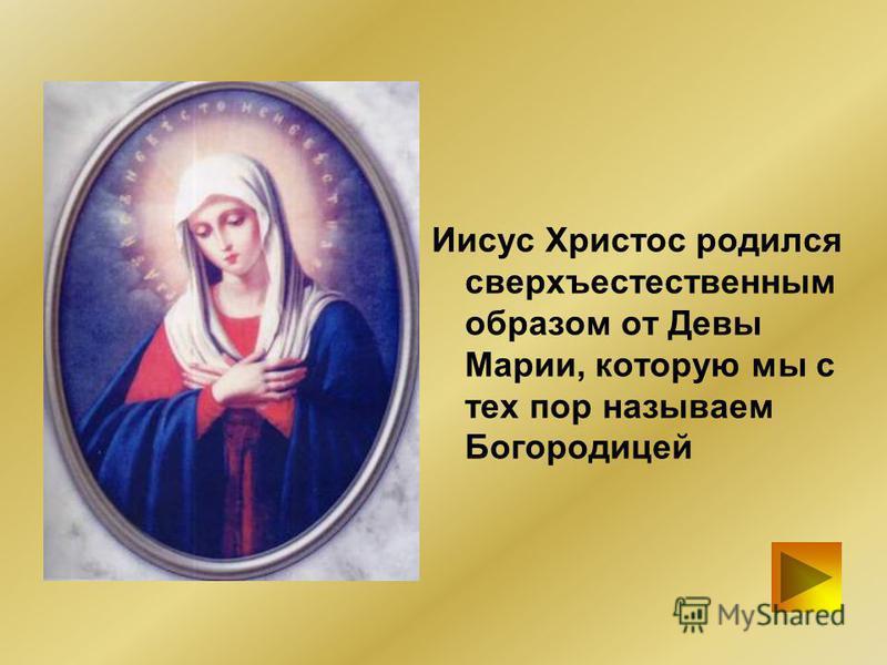 Иисус Христос родился сверхъестественным образом от Девы Марии, которую мы с тех пор называем Богородицей