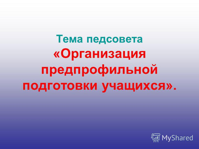 Тема педсовета «Организация предпрофильной подготовки учащихся».