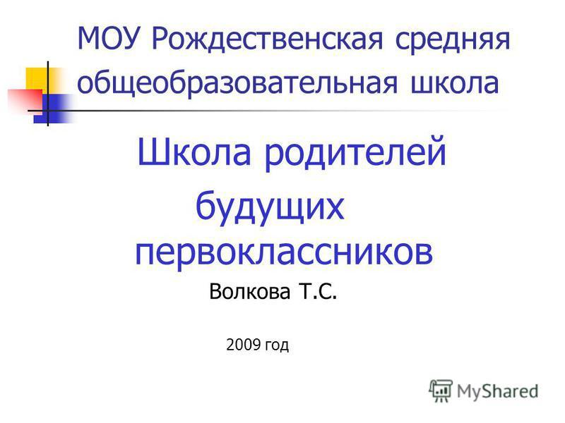 МОУ Рождественская средняя общеобразовательная школа Школа родителей будущих первоклассников Волкова Т.С. 2009 год
