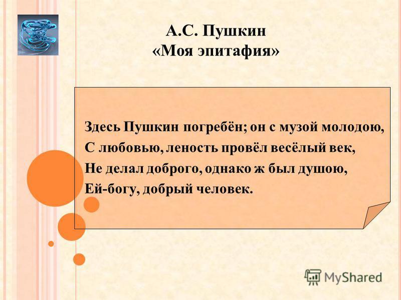 А.С. Пушкин «Моя эпитафия» Здесь Пушкин погребён; он с музой молодою, С любовью, леность провёл весёлый век, Не делал доброго, однако ж был душою, Ей-богу, добрый человек.