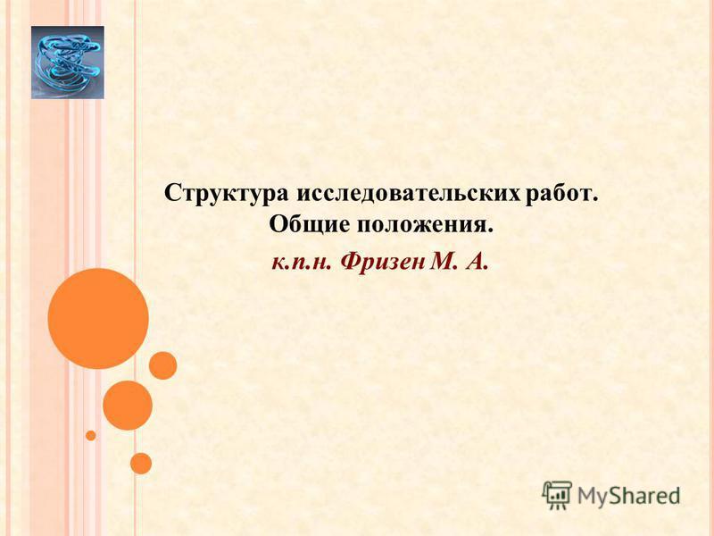Структура исследовательских работ. Общие положения. к.п.н. Фризен М. А.