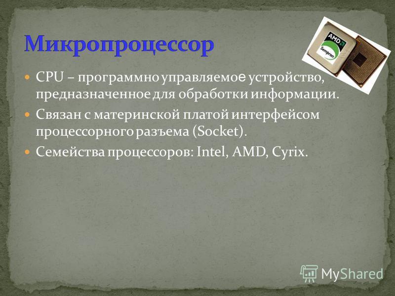 CPU – программно управляемо е устройство, предназначенное для обработки информации. Связан с материнской платой интерфейсом процессорного разъема (Socket). Семейства процессоров: Intel, AMD, Cyrix.