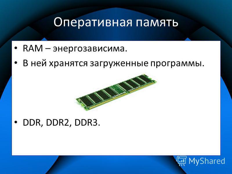 Оперативная память RAM – энергозависима. В ней хранятся загруженные программы. DDR, DDR2, DDR3.