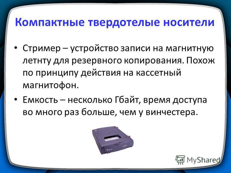 Компактные твердотелые носители Стример – устройство записи на магнитную ленту для резервного копирования. Похож по принципу действия на кассетный магнитофон. Емкость – несколько Гбайт, время доступа во много раз больше, чем у винчестера.