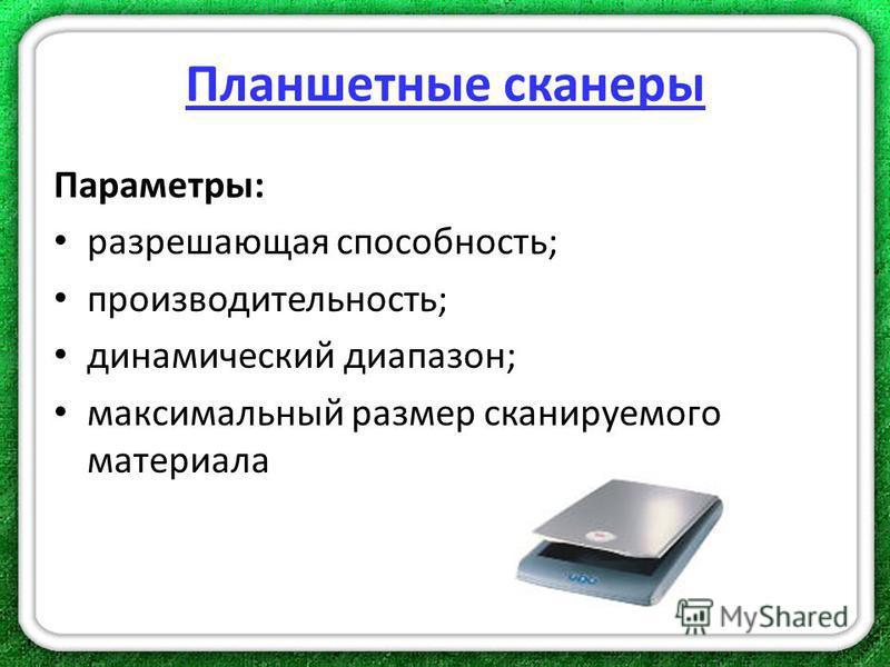 Планшетные сканеры Параметры: разрешающая способность; производительность; динамический диапазон; максимальный размер сканируемого материала