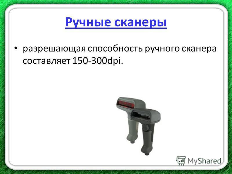 Ручные сканеры разрешающая способность ручного сканера составляет 150-300dpi.