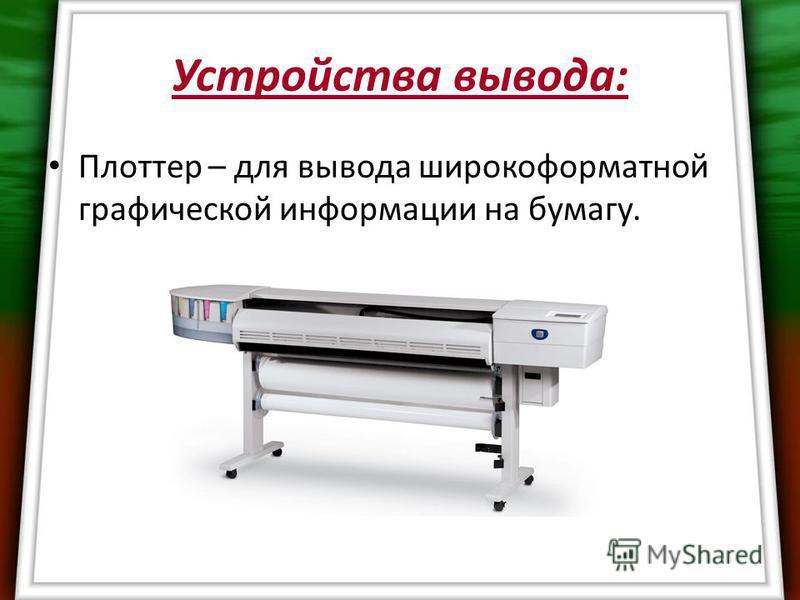 Устройства вывода: Плоттер – для вывода широкоформатной графической информации на бумагу.
