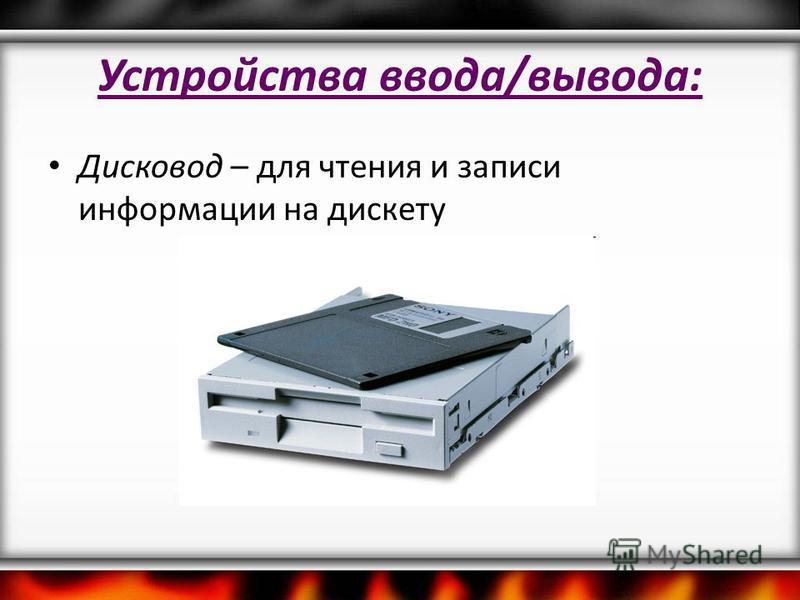 Устройства ввода/вывода: Дисковод – для чтения и записи информации на дискету