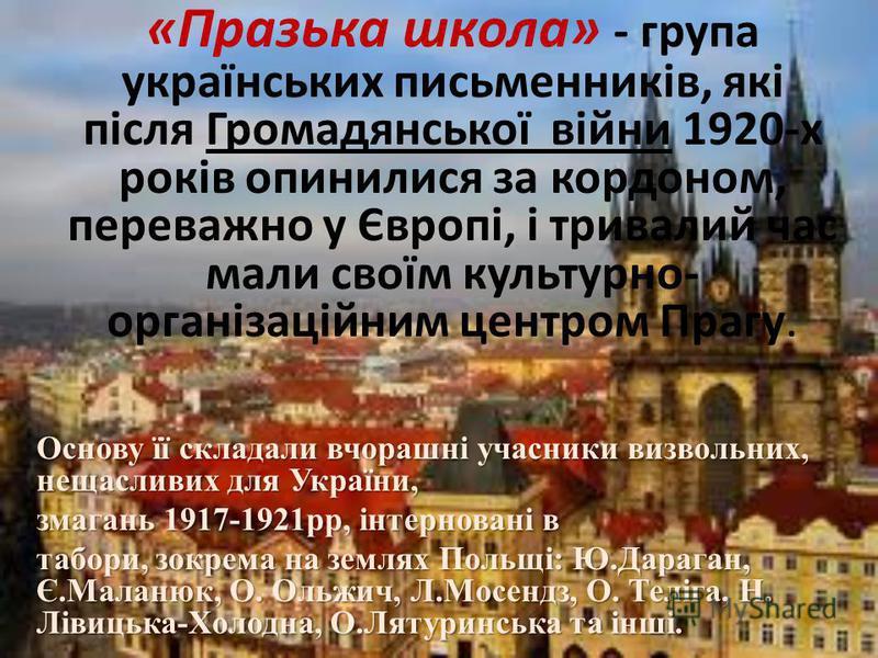 «Празька школа» - група українських письменників, які після Громадянської війни 1920-х років опинилися за кордоном, переважно у Європі, і тривалий час мали своїм культурно- організаційним центром Прагу. Основу її складали вчорашні учасники визвольних