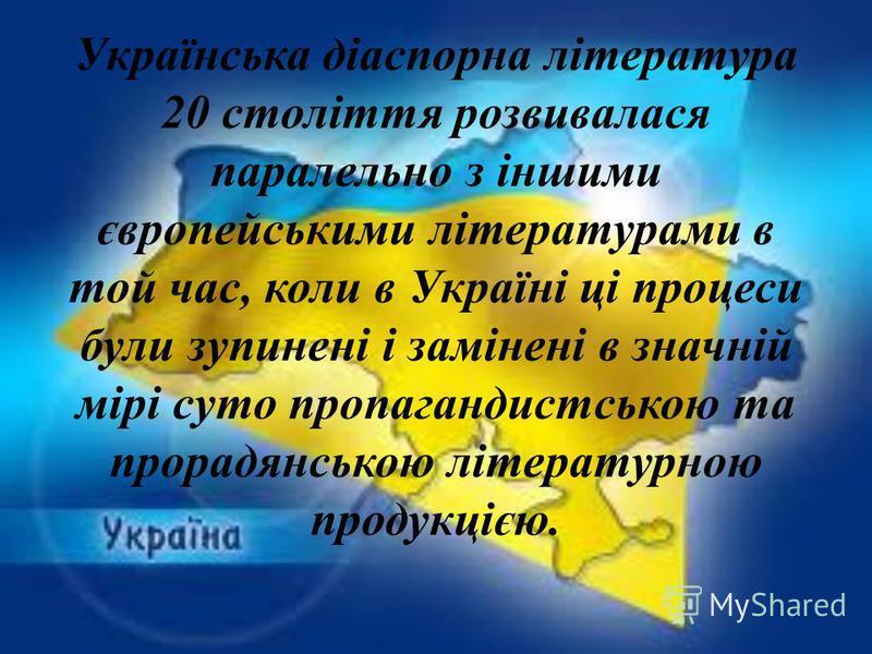 Українська діаспорна література 20 століття розвивалася паралельно з іншими європейськими літературами в той час, коли в Україні ці процеси були зупинені і замінені в значній мірі суто пропагандистською та прорадянською літературною продукцією.