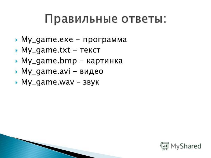 My_game.exe - программа My_game.txt - текст My_game.bmp - картинка My_game.avi - видео My_game.wav – звук